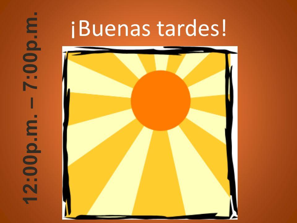 12:00p.m. – 7:00p.m. ¡Buenas tardes!