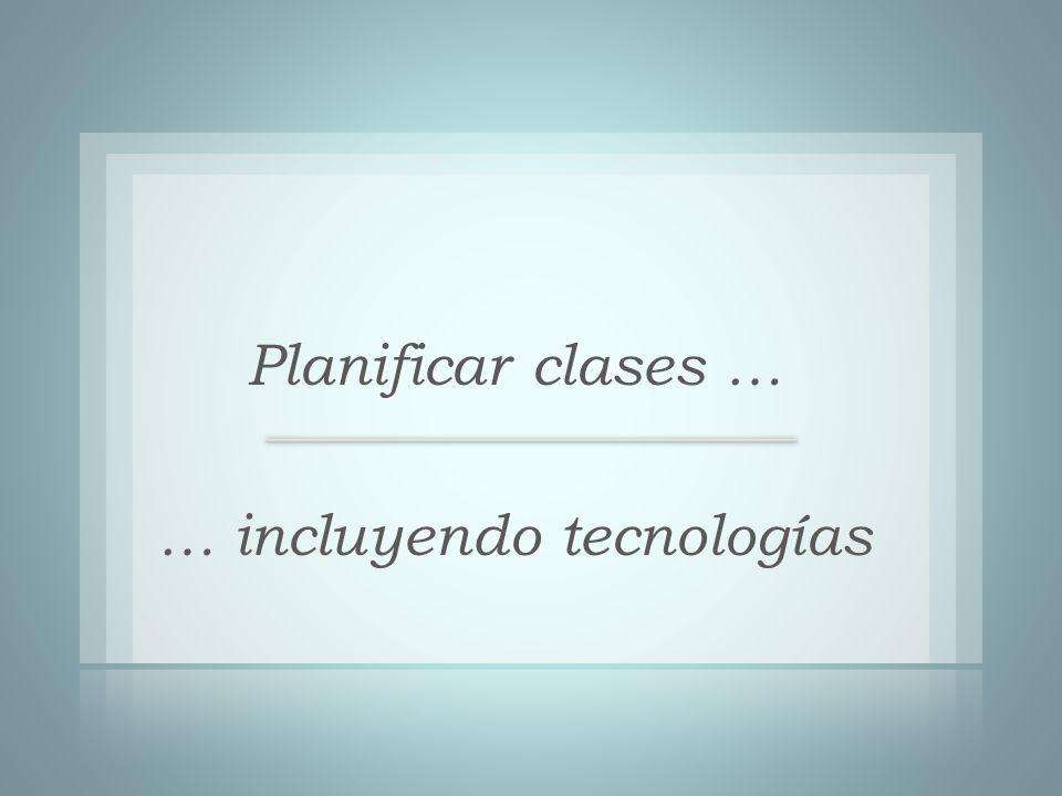 Planificar clases … … incluyendo tecnologías