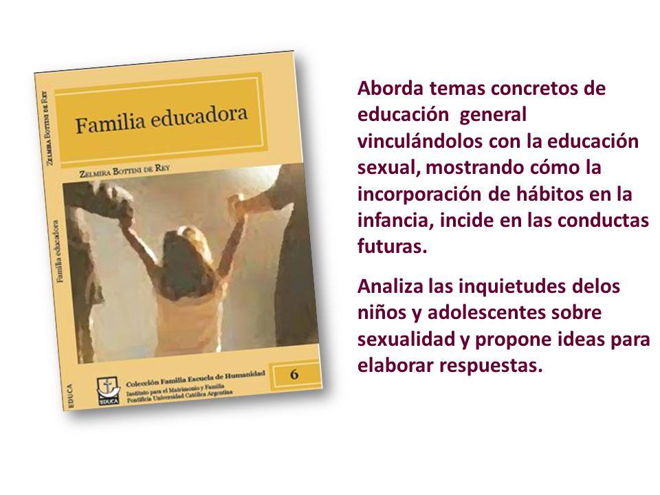 Aborda temas concretos de educación general vinculándolos con la educación sexual, mostrando cómo la incorporación de hábitos en la infancia, incide en las conductas futuras.