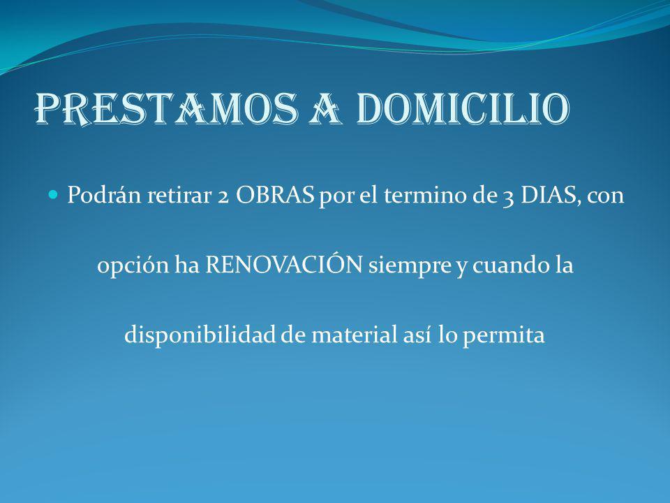 Prestamos a Domicilio Podrán retirar 2 OBRAS por el termino de 3 DIAS, con. opción ha RENOVACIÓN siempre y cuando la.
