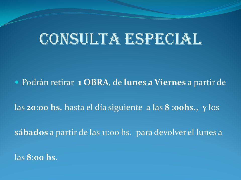CONSULTA ESPECIAL Podrán retirar 1 OBRA, de lunes a Viernes a partir de. las 20:00 hs. hasta el día siguiente a las 8 :00hs., y los.