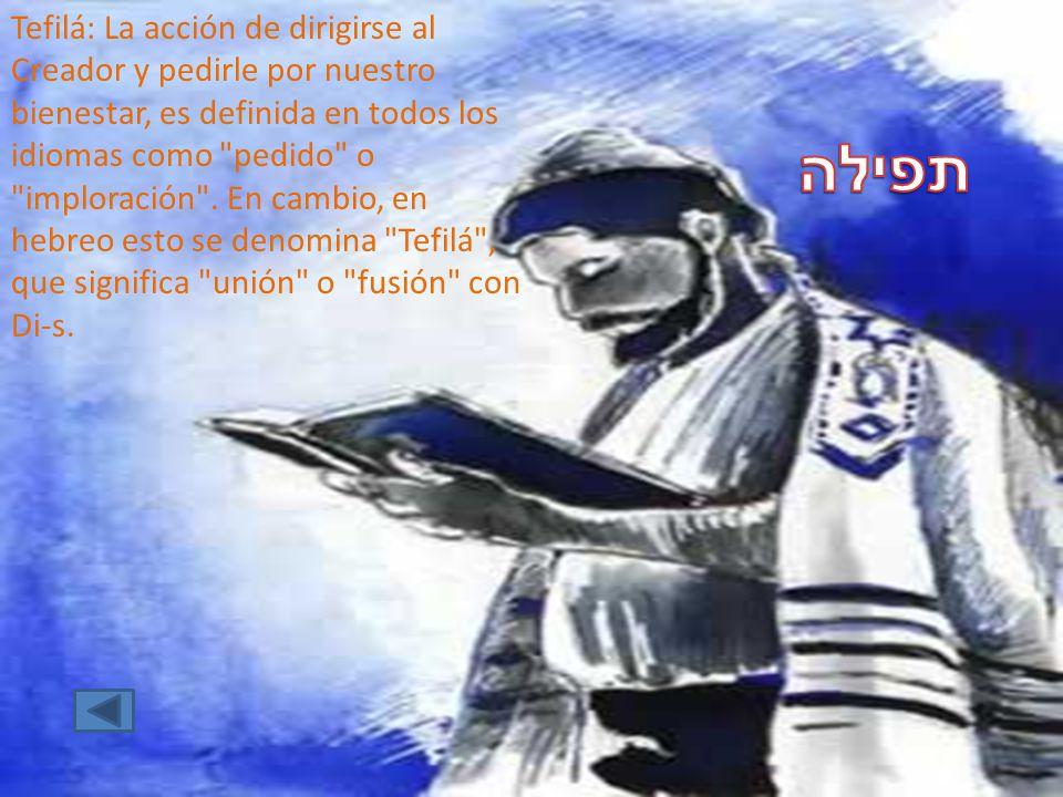 Tefilá: La acción de dirigirse al Creador y pedirle por nuestro bienestar, es definida en todos los idiomas como pedido o imploración . En cambio, en hebreo esto se denomina Tefilá , que significa unión o fusión con Di-s.