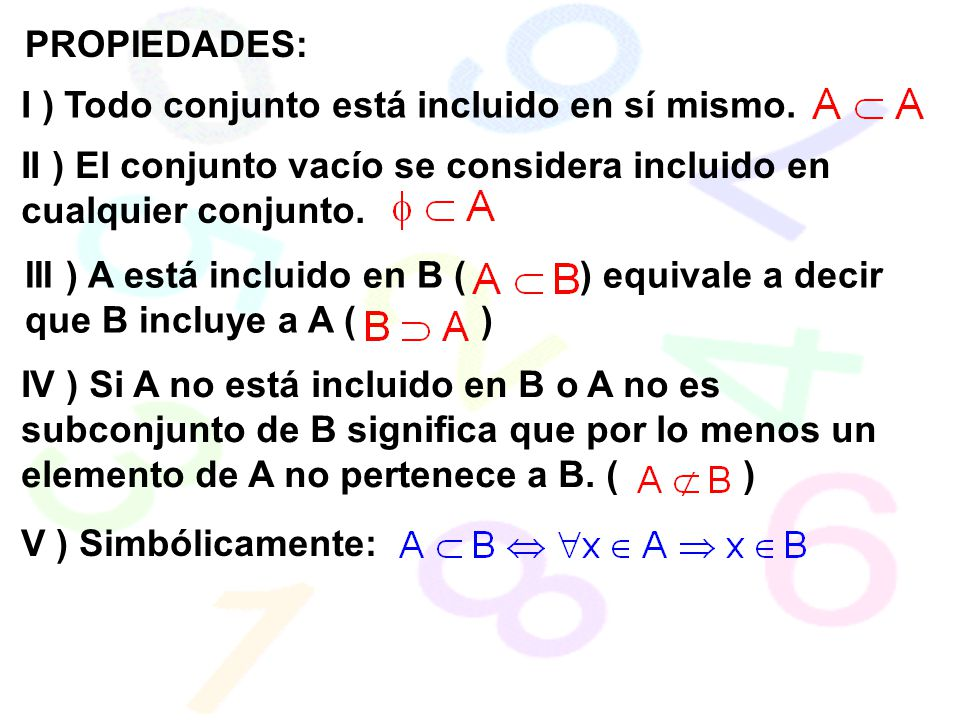 PROPIEDADES: I ) Todo conjunto está incluido en sí mismo. II ) El conjunto vacío se considera incluido en cualquier conjunto.