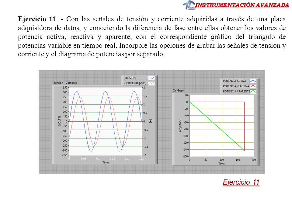 Ejercicio 11 .- Con las señales de tensión y corriente adquiridas a través de una placa adquisidora de datos, y conociendo la diferencia de fase entre ellas obtener los valores de potencia activa, reactiva y aparente, con el correspondiente gráfico del triangulo de potencias variable en tiempo real. Incorpore las opciones de grabar las señales de tensión y corriente y el diagrama de potencias por separado.