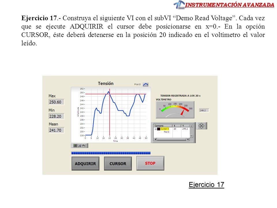 Ejercicio 17.- Construya el siguiente VI con el subVI Demo Read Voltage . Cada vez que se ejecute ADQUIRIR el cursor debe posicionarse en x=0.- En la opción CURSOR, éste deberá detenerse en la posición 20 indicado en el voltímetro el valor leído.