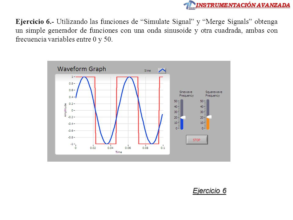 Ejercicio 6.- Utilizando las funciones de Simulate Signal y Merge Signals obtenga un simple generador de funciones con una onda sinusoide y otra cuadrada, ambas con frecuencia variables entre 0 y 50.