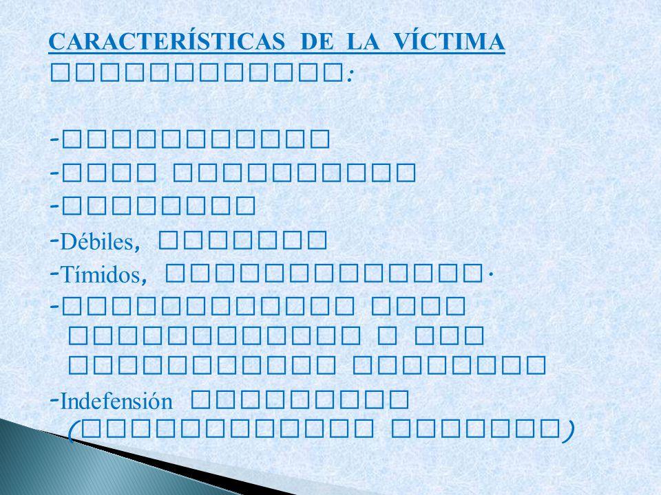 CARACTERÍSTICAS DE LA VÍCTIMA PERSONALIDAD: -Inseguridad -Baja autoestima -Ansiedad -Débiles, sumisos -Tímidos, introvertidos.