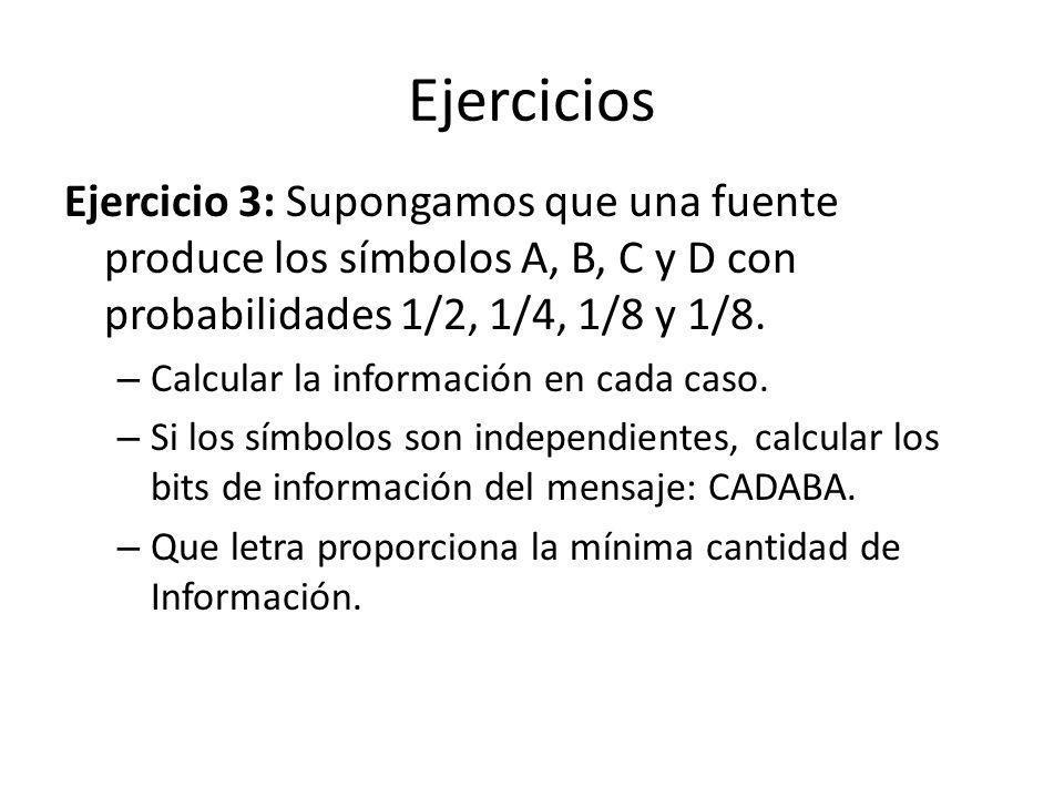Ejercicios Ejercicio 3: Supongamos que una fuente produce los símbolos A, B, C y D con probabilidades 1/2, 1/4, 1/8 y 1/8.