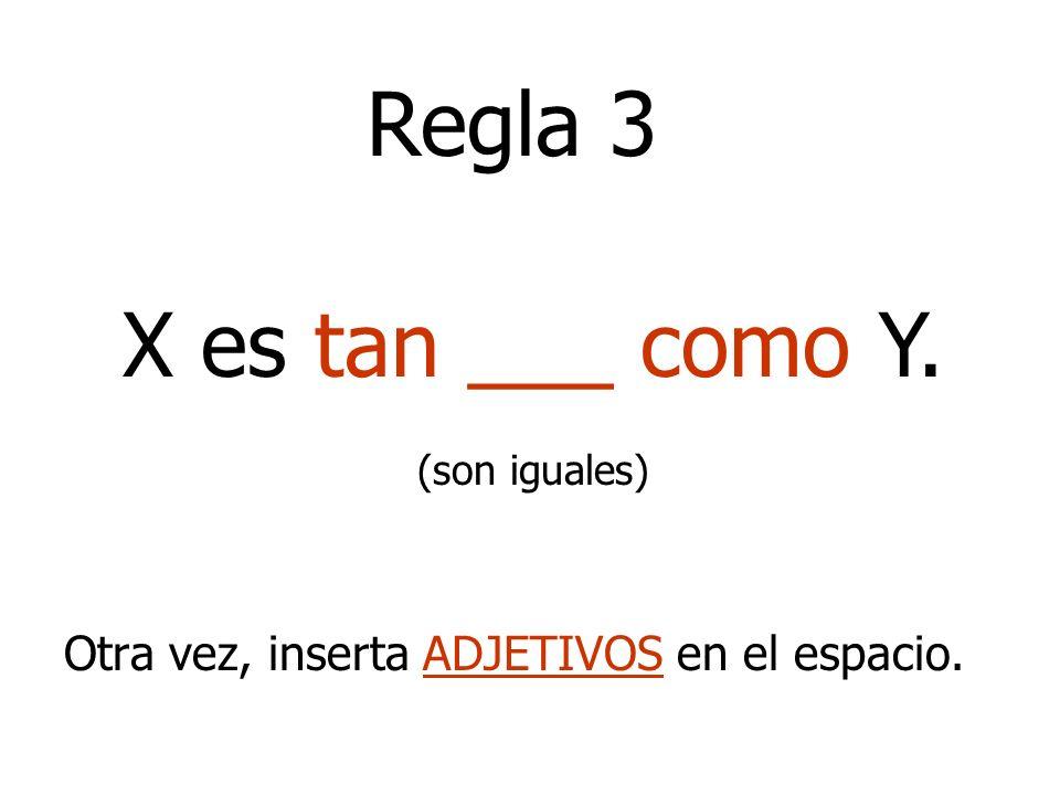 Regla 3 X es tan ___ como Y. (son iguales) Otra vez, inserta ADJETIVOS en el espacio.