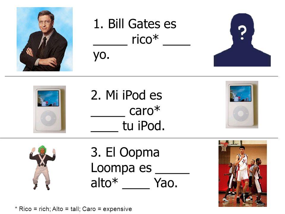 1. Bill Gates es _____ rico* ____ yo.