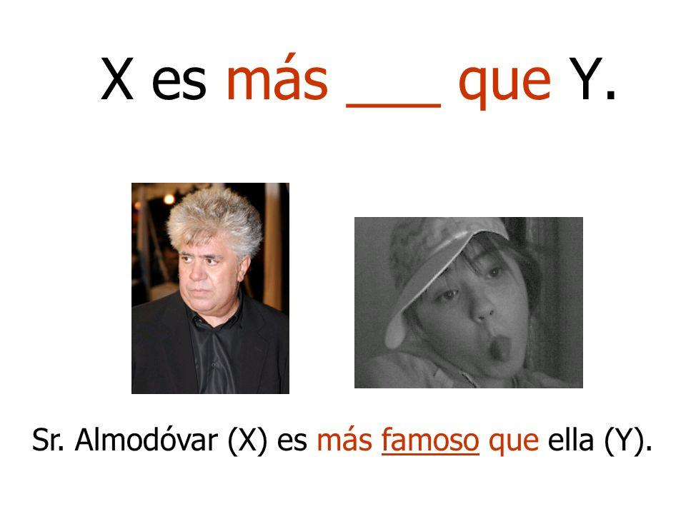 Sr. Almodóvar (X) es más famoso que ella (Y).