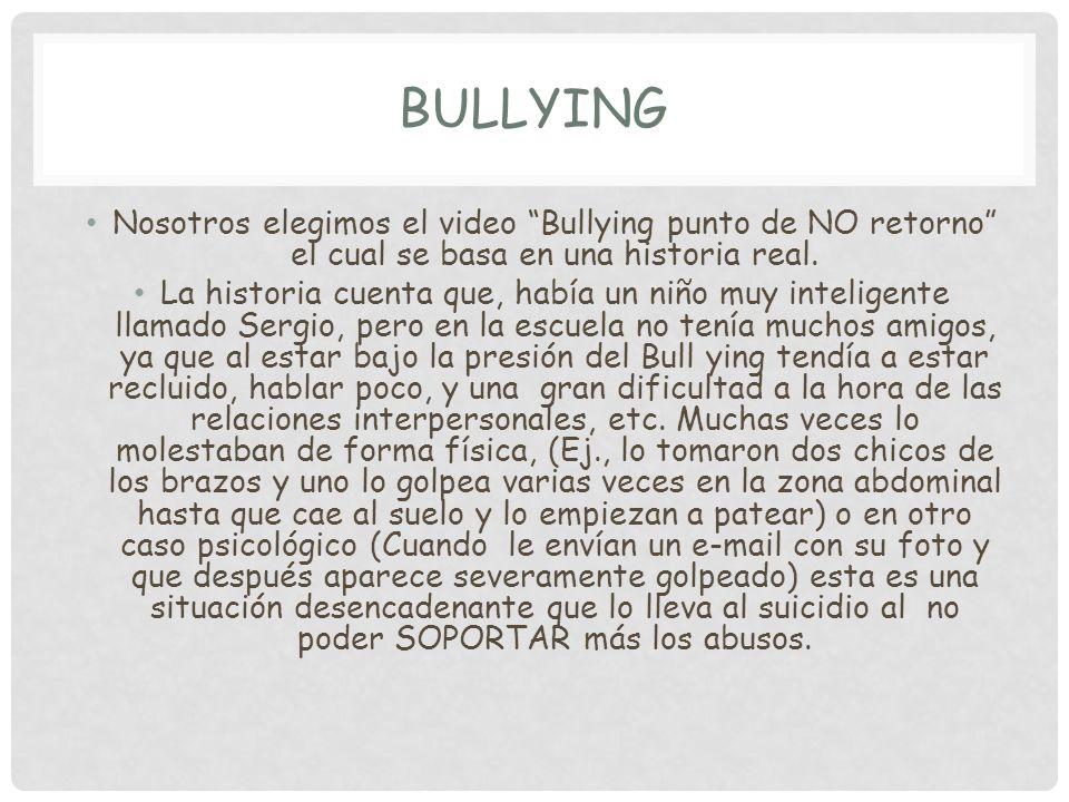 Bullying Nosotros elegimos el video Bullying punto de NO retorno el cual se basa en una historia real.