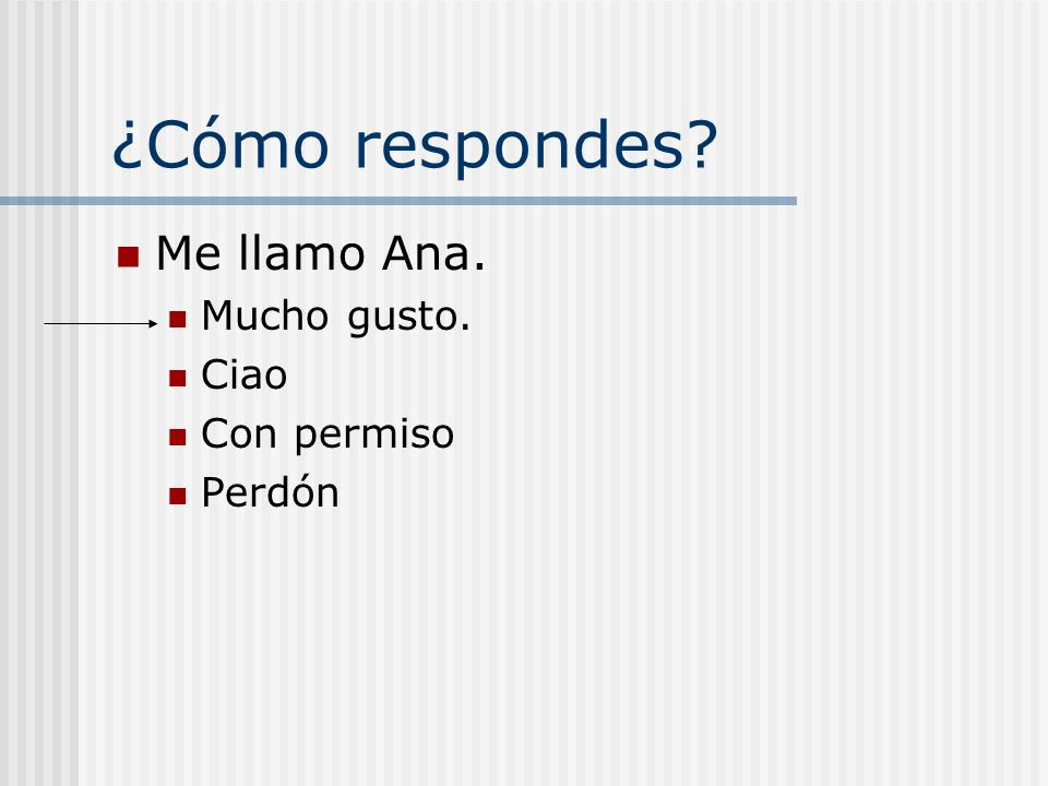 ¿Cómo respondes Me llamo Ana. Mucho gusto. Ciao Con permiso Perdón