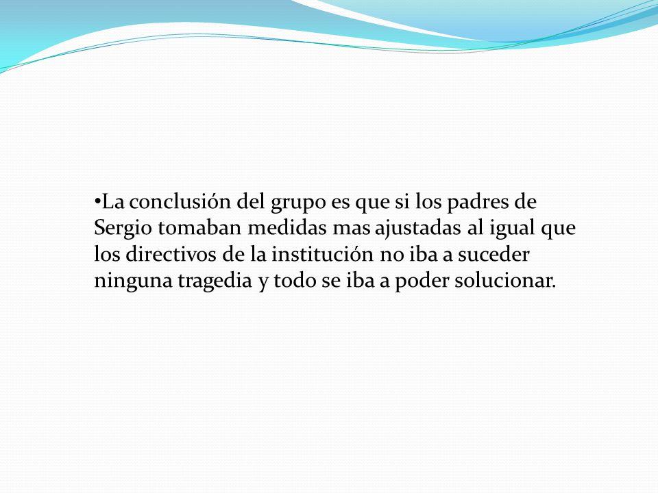 La conclusión del grupo es que si los padres de Sergio tomaban medidas mas ajustadas al igual que los directivos de la institución no iba a suceder ninguna tragedia y todo se iba a poder solucionar.