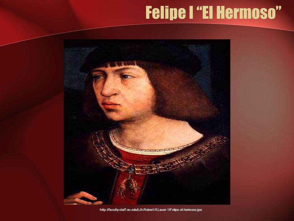 Felipe I El Hermoso He was so handsome that it drove her madly in love. (The students love that he's hermoso! )