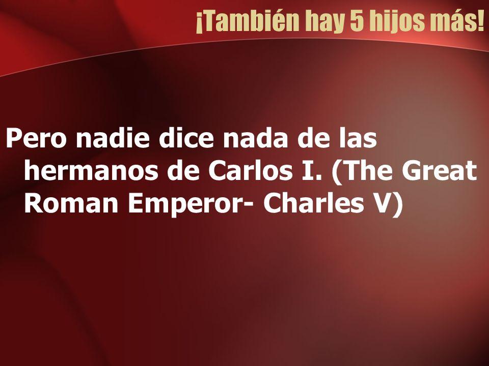 ¡También hay 5 hijos más. Pero nadie dice nada de las hermanos de Carlos I.