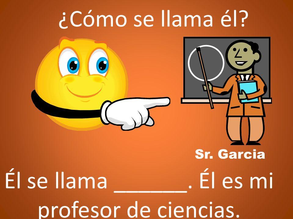 ¿Cómo se llama él Él se llama ______. Él es mi profesor de ciencias.
