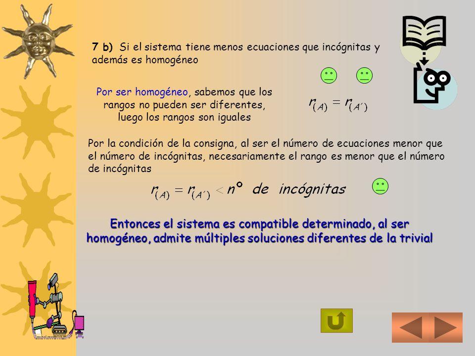 7 b) Si el sistema tiene menos ecuaciones que incógnitas y además es homogéneo