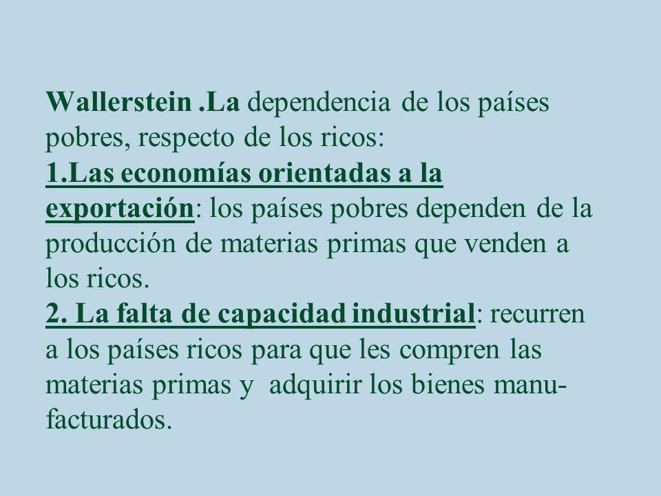 Wallerstein .La dependencia de los países pobres, respecto de los ricos: 1.Las economías orientadas a la exportación: los países pobres dependen de la producción de materias primas que venden a los ricos.