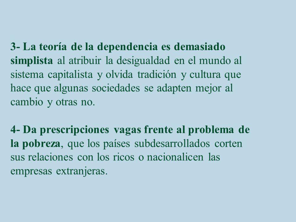 3- La teoría de la dependencia es demasiado simplista al atribuir la desigualdad en el mundo al sistema capitalista y olvida tradición y cultura que hace que algunas sociedades se adapten mejor al cambio y otras no.