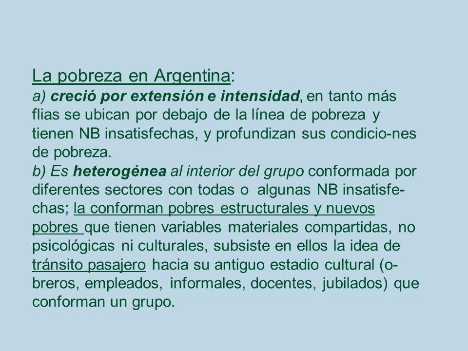 La pobreza en Argentina: a) creció por extensión e intensidad, en tanto más flias se ubican por debajo de la línea de pobreza y tienen NB insatisfechas, y profundizan sus condicio-nes de pobreza.