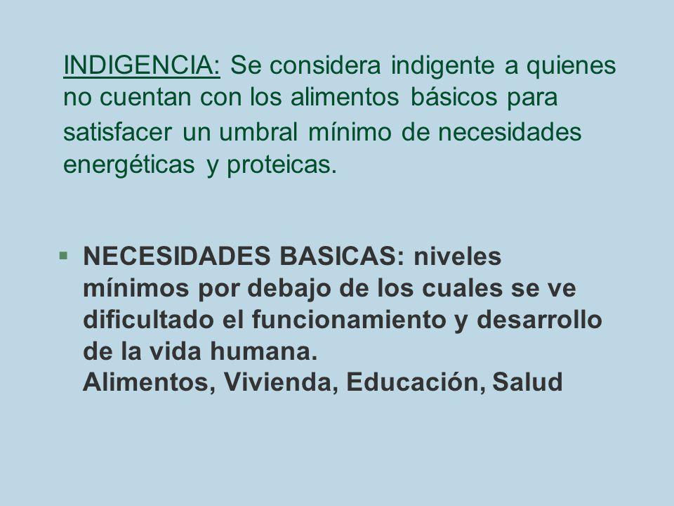 INDIGENCIA: Se considera indigente a quienes no cuentan con los alimentos básicos para satisfacer un umbral mínimo de necesidades energéticas y proteicas.