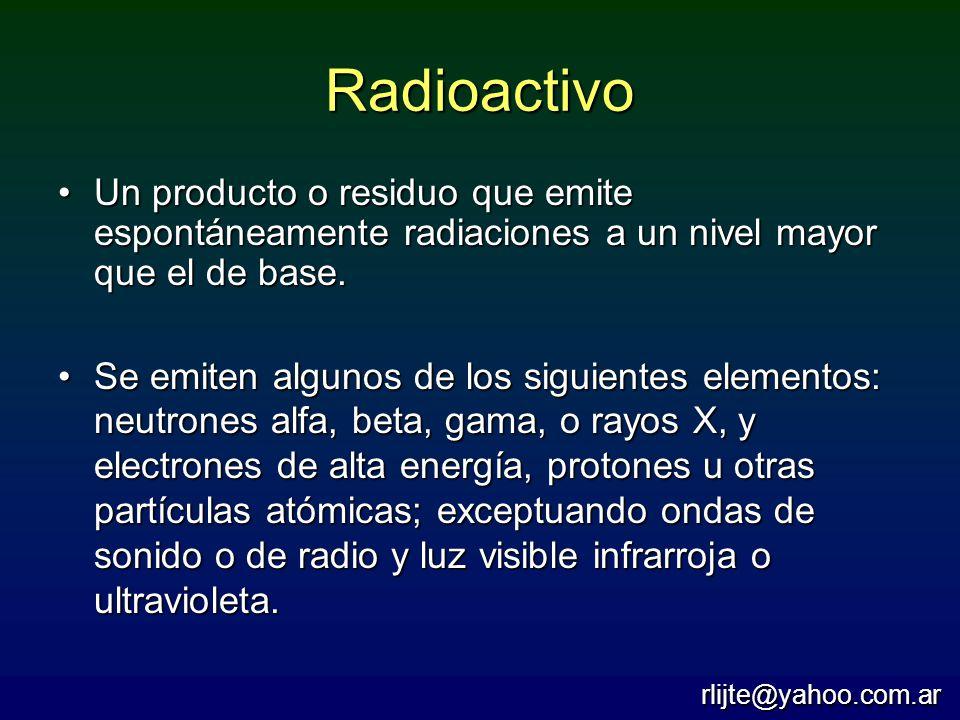 Radioactivo Un producto o residuo que emite espontáneamente radiaciones a un nivel mayor que el de base.