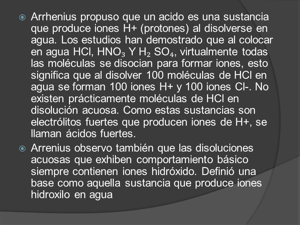 Arrhenius propuso que un acido es una sustancia que produce iones H+ (protones) al disolverse en agua. Los estudios han demostrado que al colocar en agua HCl, HNO₃ Y H₂ SO₄, virtualmente todas las moléculas se disocian para formar iones, esto significa que al disolver 100 moléculas de HCl en agua se forman 100 iones H+ y 100 iones Cl-. No existen prácticamente moléculas de HCl en disolución acuosa. Como estas sustancias son electrólitos fuertes que producen iones de H+, se llaman ácidos fuertes.