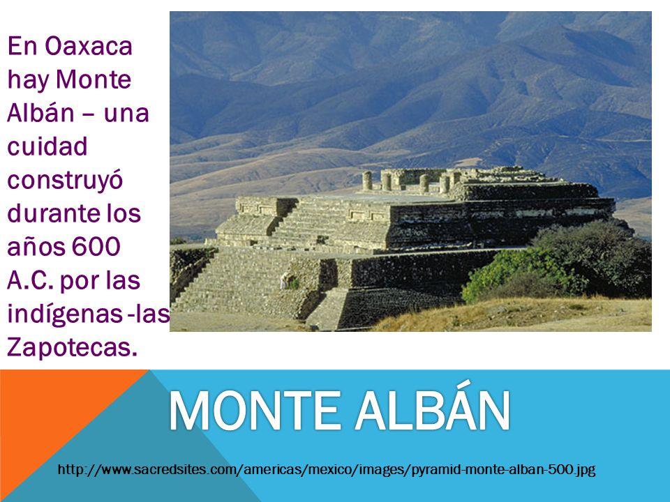En Oaxaca hay Monte Albán – una cuidad construyó durante los años 600 A.C. por las indígenas -las Zapotecas.