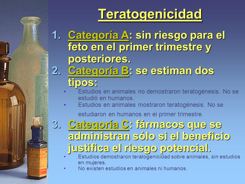 Teratogenicidad Categoría A: sin riesgo para el feto en el primer trimestre y posteriores. Categoría B: se estiman dos tipos: