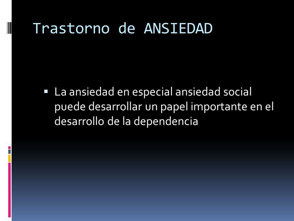 Trastorno de ANSIEDAD La ansiedad en especial ansiedad social puede desarrollar un papel importante en el desarrollo de la dependencia.