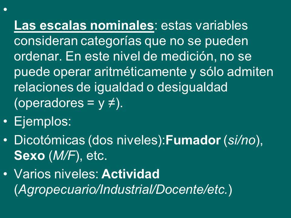 Las escalas nominales: estas variables consideran categorías que no se pueden ordenar. En este nivel de medición, no se puede operar aritméticamente y sólo admiten relaciones de igualdad o desigualdad (operadores = y ≠).