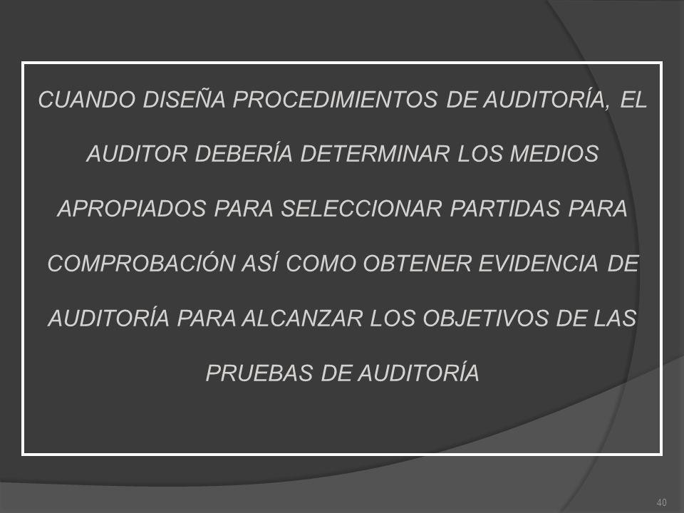 CUANDO DISEÑA PROCEDIMIENTOS DE AUDITORÍA, EL AUDITOR DEBERÍA DETERMINAR LOS MEDIOS APROPIADOS PARA SELECCIONAR PARTIDAS PARA COMPROBACIÓN ASÍ COMO OBTENER EVIDENCIA DE AUDITORÍA PARA ALCANZAR LOS OBJETIVOS DE LAS PRUEBAS DE AUDITORÍA