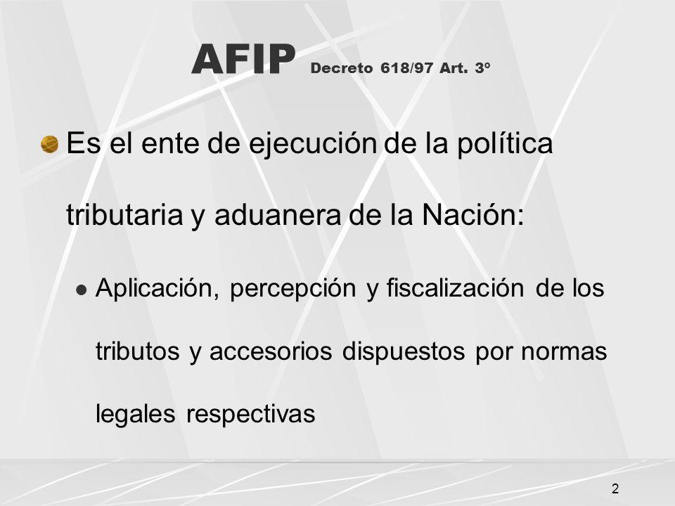 AFIP Decreto 618/97 Art. 3º Es el ente de ejecución de la política tributaria y aduanera de la Nación: