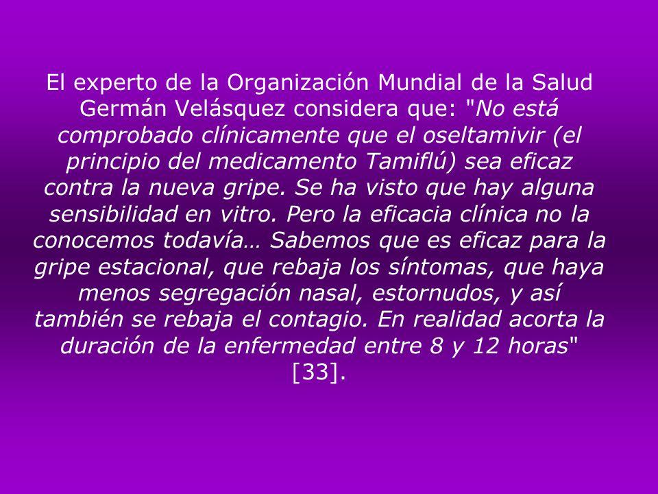 El experto de la Organización Mundial de la Salud Germán Velásquez considera que: No está comprobado clínicamente que el oseltamivir (el principio del medicamento Tamiflú) sea eficaz contra la nueva gripe.