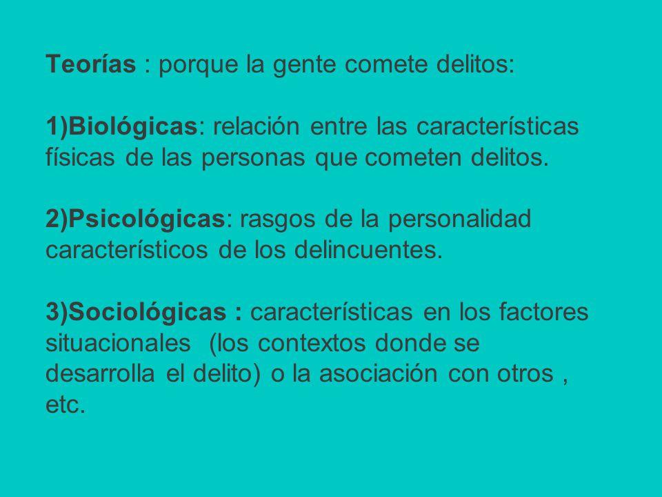 Teorías : porque la gente comete delitos: 1)Biológicas: relación entre las características físicas de las personas que cometen delitos.