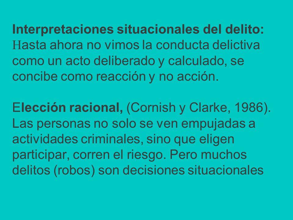 Interpretaciones situacionales del delito: Hasta ahora no vimos la conducta delictiva como un acto deliberado y calculado, se concibe como reacción y no acción.