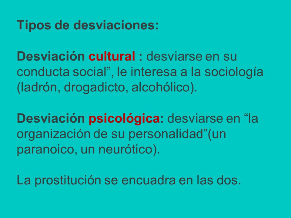 Tipos de desviaciones: Desviación cultural : desviarse en su conducta social , le interesa a la sociología (ladrón, drogadicto, alcohólico).
