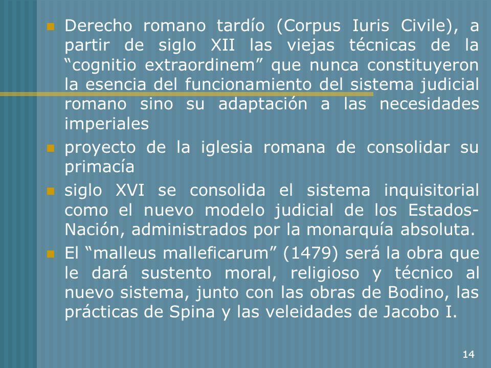 Derecho romano tardío (Corpus Iuris Civile), a partir de siglo XII las viejas técnicas de la cognitio extraordinem que nunca constituyeron la esencia del funcionamiento del sistema judicial romano sino su adaptación a las necesidades imperiales