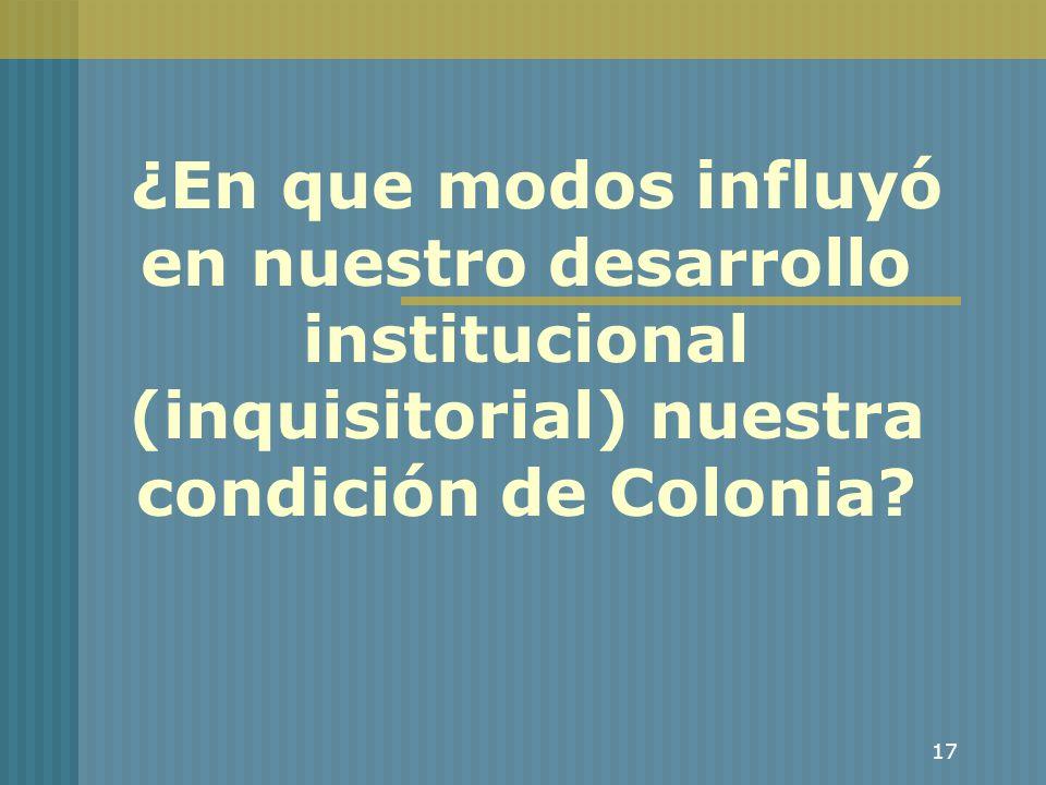 ¿En que modos influyó en nuestro desarrollo institucional (inquisitorial) nuestra condición de Colonia