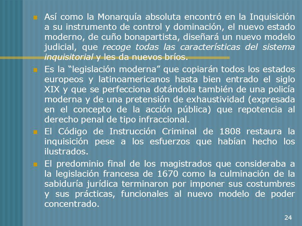 Así como la Monarquía absoluta encontró en la Inquisición a su instrumento de control y dominación, el nuevo estado moderno, de cuño bonapartista, diseñará un nuevo modelo judicial, que recoge todas las características del sistema inquisitorial y les da nuevos bríos.