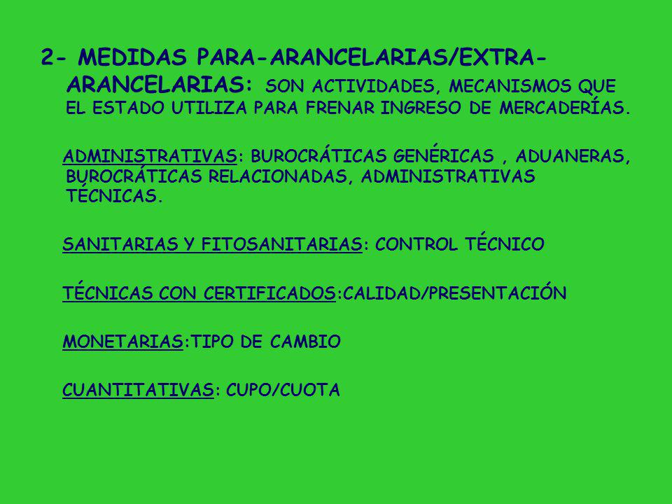 2- MEDIDAS PARA-ARANCELARIAS/EXTRA-ARANCELARIAS: SON ACTIVIDADES, MECANISMOS QUE EL ESTADO UTILIZA PARA FRENAR INGRESO DE MERCADERÍAS.