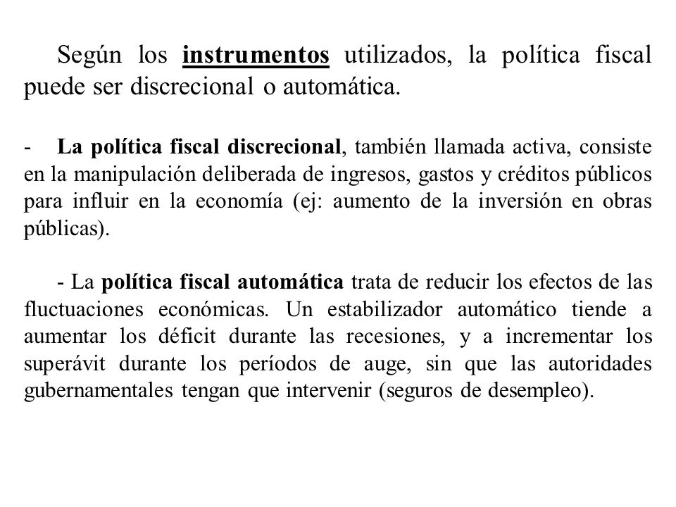 Según los instrumentos utilizados, la política fiscal puede ser discrecional o automática.