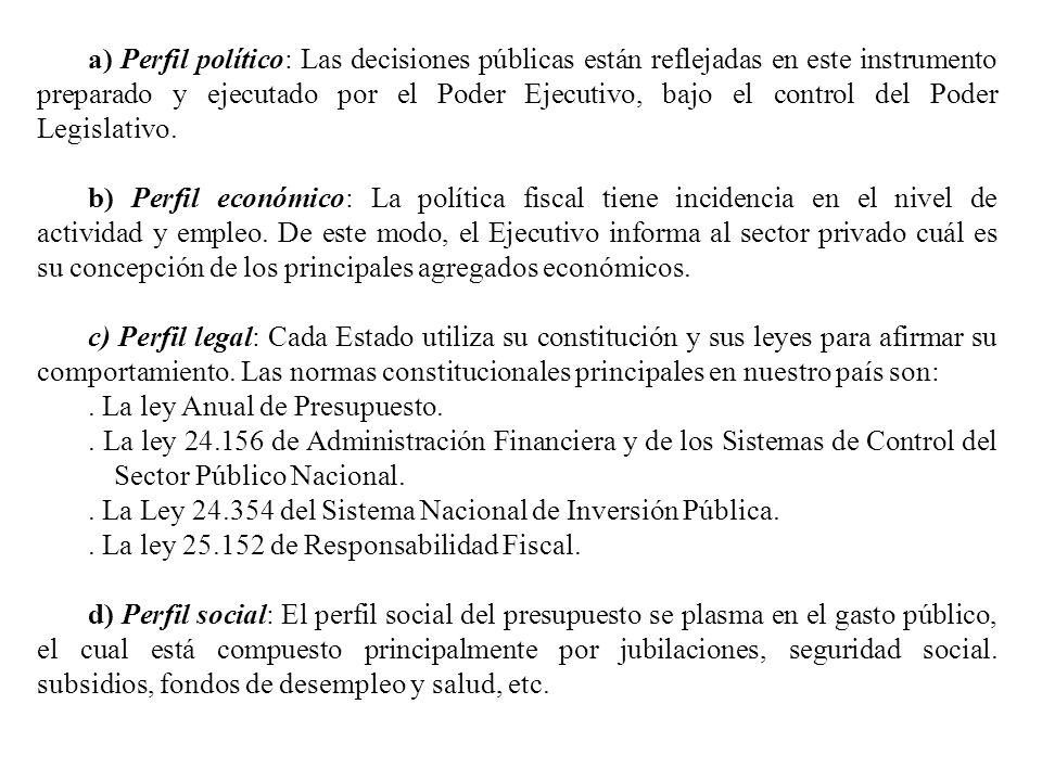 a) Perfil político: Las decisiones públicas están reflejadas en este instrumento preparado y ejecutado por el Poder Ejecutivo, bajo el control del Poder Legislativo.
