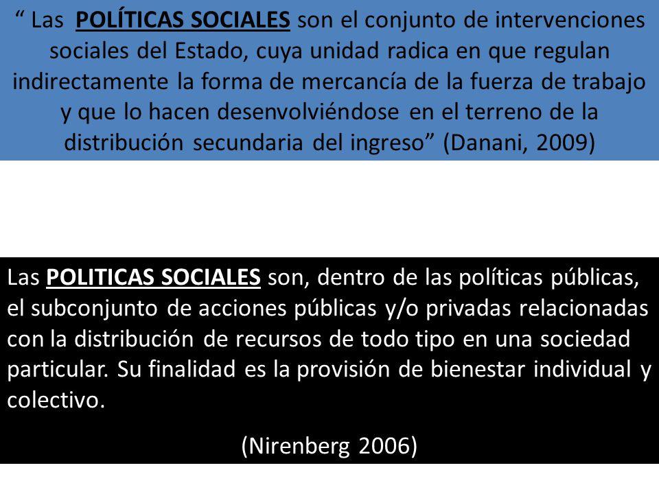 Las POLÍTICAS SOCIALES son el conjunto de intervenciones sociales del Estado, cuya unidad radica en que regulan indirectamente la forma de mercancía de la fuerza de trabajo y que lo hacen desenvolviéndose en el terreno de la distribución secundaria del ingreso (Danani, 2009)