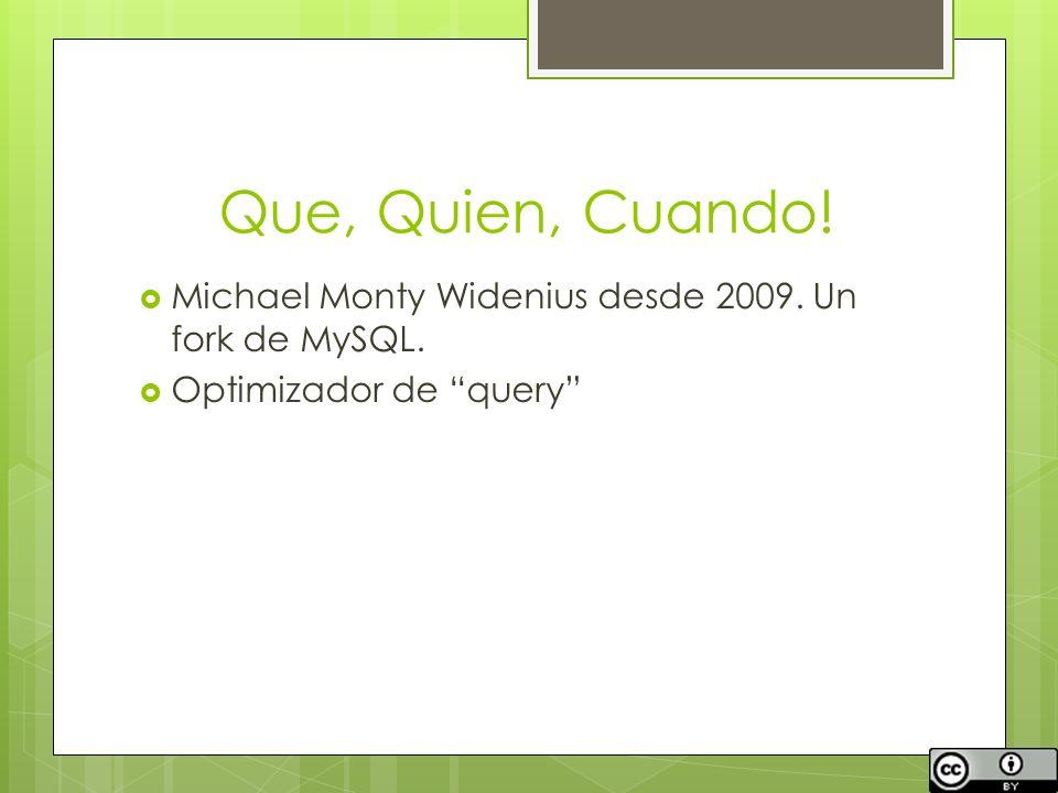 Que, Quien, Cuando! Michael Monty Widenius desde 2009. Un fork de MySQL. Optimizador de query
