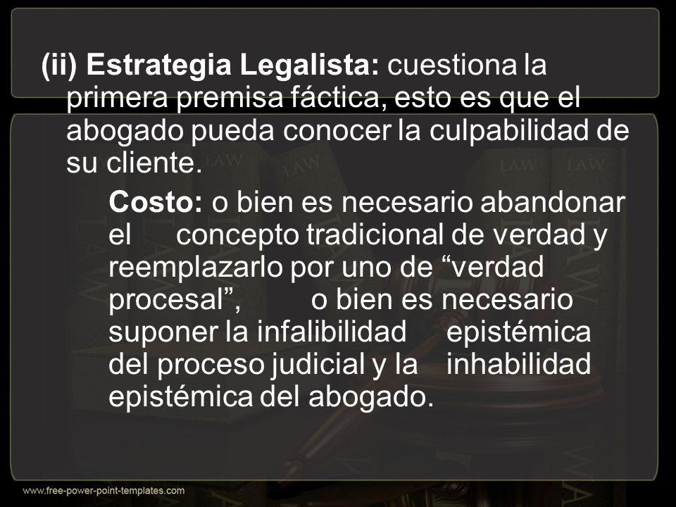 (ii) Estrategia Legalista: cuestiona la primera premisa fáctica, esto es que el abogado pueda conocer la culpabilidad de su cliente.