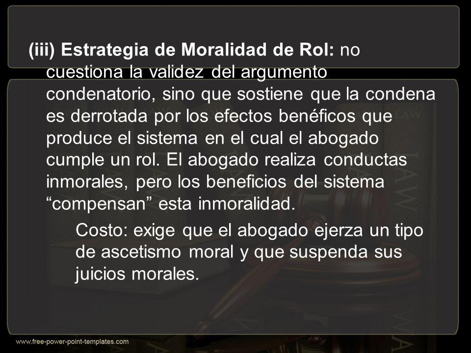 (iii) Estrategia de Moralidad de Rol: no cuestiona la validez del argumento condenatorio, sino que sostiene que la condena es derrotada por los efectos benéficos que produce el sistema en el cual el abogado cumple un rol. El abogado realiza conductas inmorales, pero los beneficios del sistema compensan esta inmoralidad.
