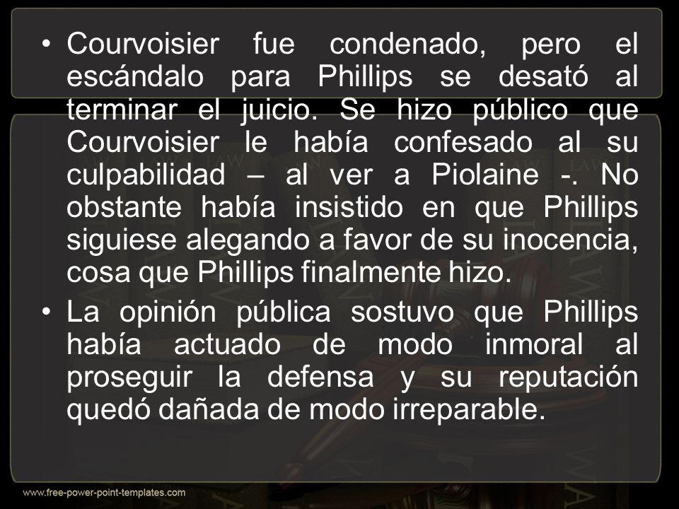 Courvoisier fue condenado, pero el escándalo para Phillips se desató al terminar el juicio. Se hizo público que Courvoisier le había confesado al su culpabilidad – al ver a Piolaine -. No obstante había insistido en que Phillips siguiese alegando a favor de su inocencia, cosa que Phillips finalmente hizo.