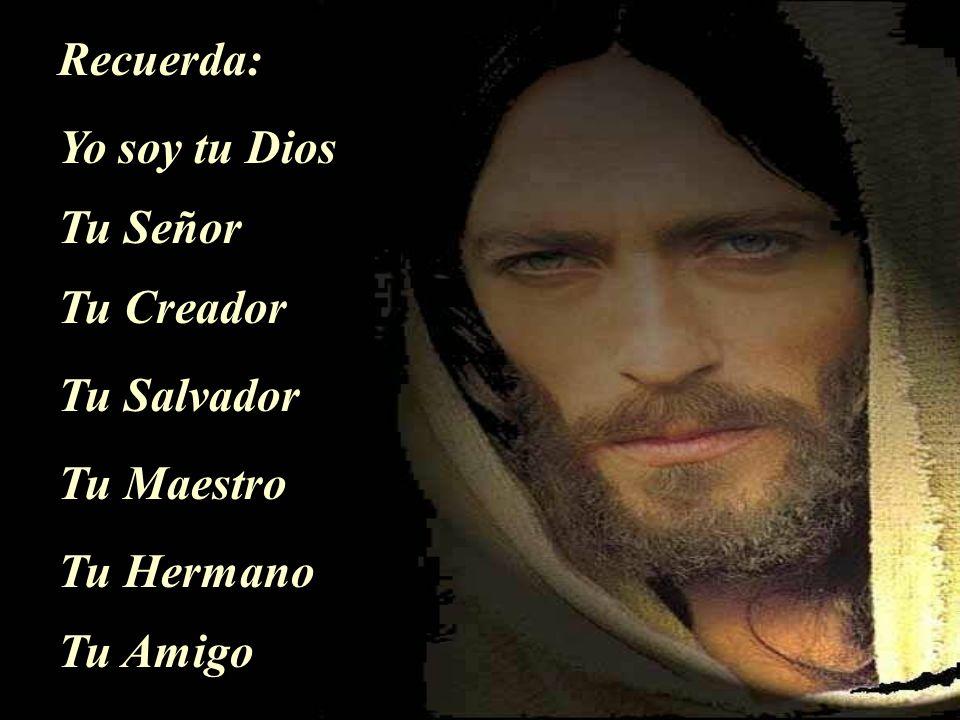 Recuerda: Yo soy tu Dios Tu Señor Tu Creador Tu Salvador Tu Maestro Tu Hermano Tu Amigo